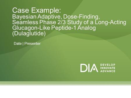 Date | Presenter Case Example: Bayesian Adaptive, Dose-Finding, Seamless Phase 2/3 Study of a Long-Acting Glucagon-Like Peptide-1 Analog (Dulaglutide)