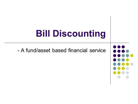 Bill Discounting - A fund/asset based financial service.