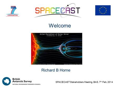 Spacecast Richard B Horne Welcome SPACECAST Stakeholders Meeting, BAS, 7 th Feb, 2014.