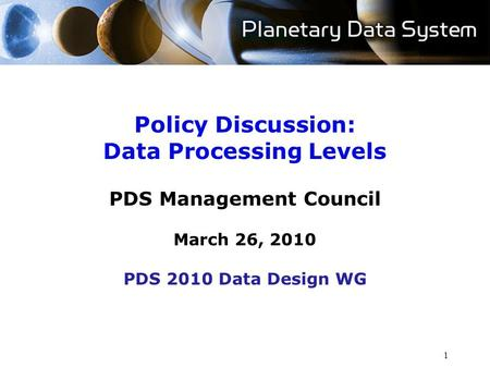 1 Policy Discussion: Data Processing Levels PDS Management Council March 26, 2010 PDS 2010 Data Design WG.