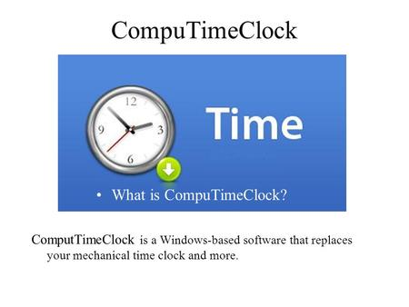 CompuTimeClock ComputTimeClock is a Windows-based software that replaces your mechanical time clock and more. What is CompuTimeClock?