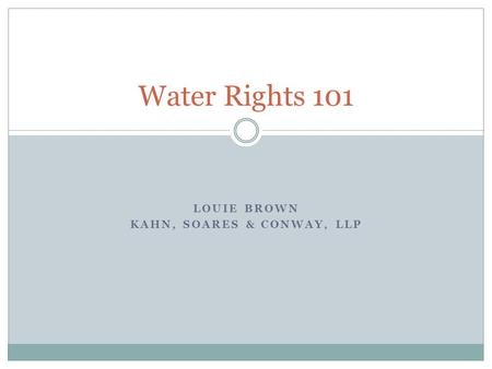 LOUIE BROWN KAHN, SOARES & CONWAY, LLP Water Rights 101.