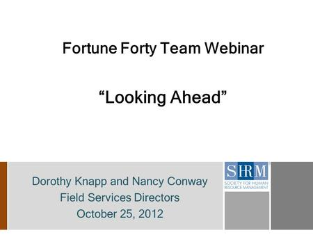 "Fortune Forty Team Webinar ""Looking Ahead"" Dorothy Knapp and Nancy Conway Field Services Directors October 25, 2012."