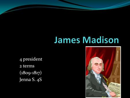 4 president 2 terms (1809-1817) Jenna S. 4S. born: On march 16,in Port Conway, Virginia. Died: June 28, 1836 Elected: On March fourth 1809.