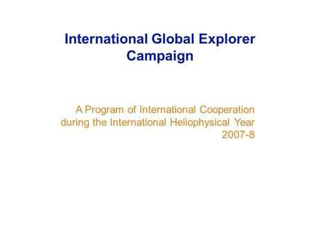 A Program of International Cooperation during the International Heliophysical Year 2007-8 International Global Explorer Campaign.