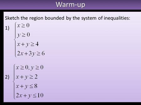 Warm-upWarm-up Sketch the region bounded by the system of inequalities: 1) 2) Sketch the region bounded by the system of inequalities: 1) 2)