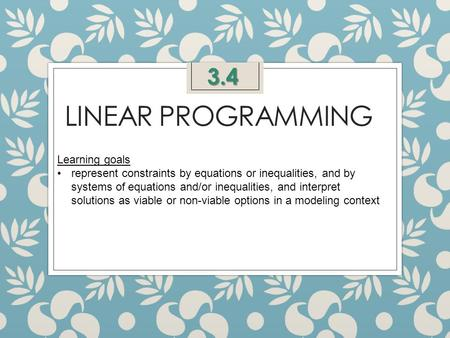 LINEAR PROGRAMMING 3.4 Learning goals represent constraints by equations or inequalities, and by systems of equations and/or inequalities, and interpret.