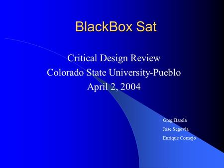 BlackBox Sat Critical Design Review Colorado State University-Pueblo April 2, 2004 Greg Barela Jose Segovia Enrique Cornejo.