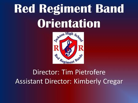 Red Regiment Band Orientation Director: Tim Pietrofere Assistant Director: Kimberly Cregar.
