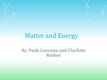 Matter and Energy By: Paola Luevanos and Charlotte Renken.
