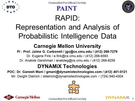 Unclassified//For Official Use Only 1 RAPID: Representation and Analysis of Probabilistic Intelligence Data Carnegie Mellon University PI : Prof. Jaime.