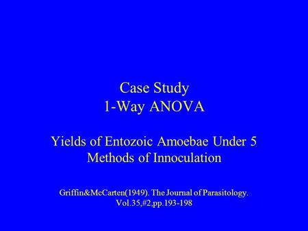 Case Study 1-Way ANOVA Yields of Entozoic Amoebae Under 5 Methods of Innoculation Griffin&McCarten(1949). The Journal of Parasitology. Vol.35,#2,pp.193-198.
