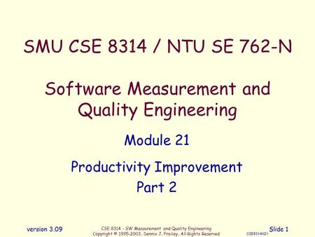 CSE 8314 - SW Measurement and Quality Engineering Copyright © 1995-2003, Dennis J. Frailey, All Rights Reserved CSE8314M21 version 3.09Slide 1 SMU CSE.