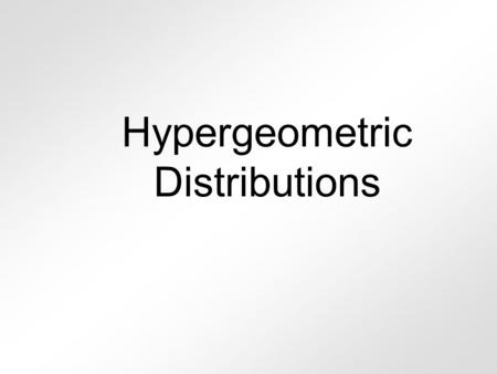 Hypergeometric Distributions Remember, for rolling dice uniform Rolling a 4 P(4) = 1/6 binomial Rolling a 7 P(pair) = 6/36 geometric Rolling a pair P(pair)