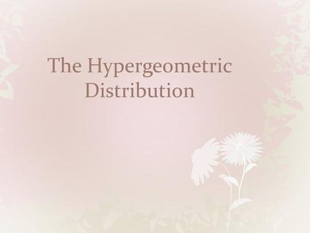 The Hypergeometric Distribution. Properties Exactly two outcomes Fixed number of trials Outcomes must be mutually exclusive Probabilities are dependent.