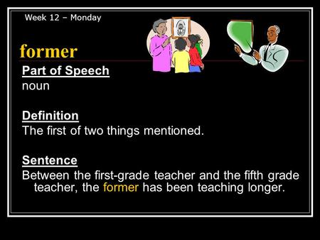 Former Part of Speech noun Definition The first of two things mentioned. Sentence Between the first-grade teacher and the fifth grade teacher, the former.