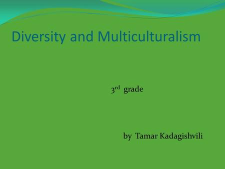Diversity and Multiculturalism 3 rd grade by Tamar Kadagishvili.