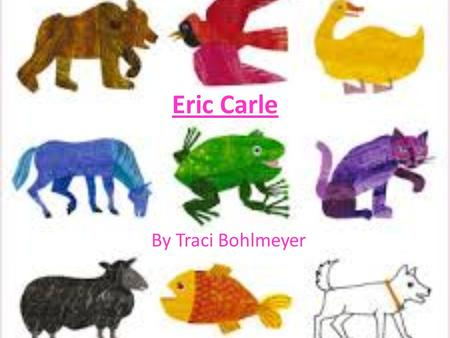 Eric Carle By Traci Bohlmeyer. About Eric Carle Born June 25 th, 1929 in New York Moved to Germany when he was 6 Attended school and graduated from a.