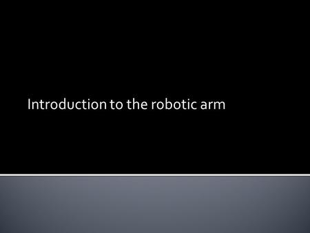 Introduction to the robotic arm.  A robotic arm is a machine that can perform functions similar to that of a human.  These functions are performed with.