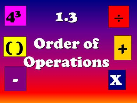 1.3 Order of Operations ( ) + X - 4343 . The Order of Operations tells us how to do a math problem with more than one operation, in the correct order.