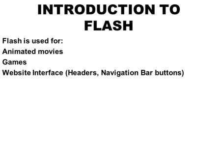 INTRODUCTION TO FLASH Flash is used for: Animated movies Games Website Interface (Headers, Navigation Bar buttons)