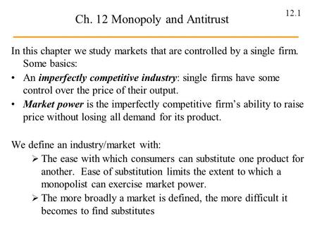 12.1 Ch. 12 Monopoly and Antitrust In this chapter we study markets that are controlled by a single firm. Some basics: An imperfectly competitive industry: