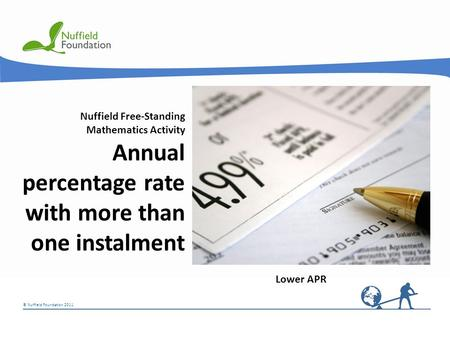 © Nuffield Foundation 2011 Nuffield Free-Standing Mathematics Activity Annual percentage rate with more than one instalment Lower APR.