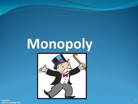 Monopoly 1 Copyright ACDC Leadership 2015. Perfect Competition Monopoly Monopolistic Competition Oligopoly Four Market Structures Characteristics of Monopoly: