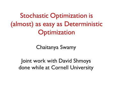 Stochastic Optimization is (almost) as easy as Deterministic Optimization Chaitanya Swamy Joint work with David Shmoys done while at Cornell University.