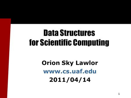 1 Data Structures for Scientific Computing Orion Sky Lawlor www.cs.uaf.edu 2011/04/14.