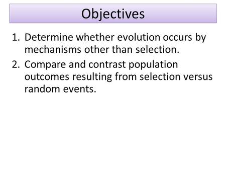 1.Determine whether evolution occurs by mechanisms other than selection. 2.Compare and contrast population outcomes resulting from selection versus random.