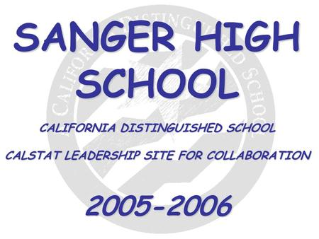 SANGER HIGH SCHOOL CALIFORNIA DISTINGUISHED SCHOOL CALSTAT LEADERSHIP SITE FOR COLLABORATION 2005-2006.