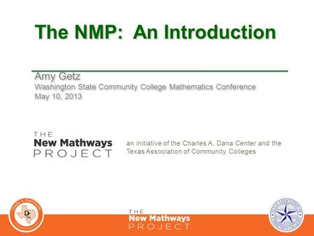 The NMP: An Introduction Amy Getz Washington State Community College Mathematics Conference May 10, 2013 Amy Getz Washington State Community College Mathematics.