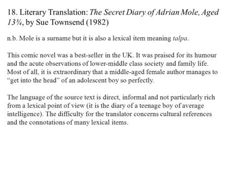 18. Literary Translation: The Secret Diary of Adrian Mole, Aged 13¾, by Sue Townsend (1982) n.b. Mole is a surname but it is also a lexical item meaning.