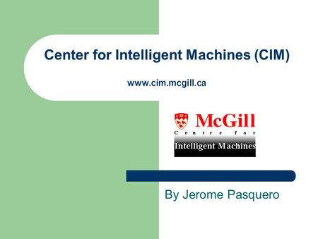 Center for Intelligent Machines (CIM) www.cim.mcgill.ca By Jerome Pasquero.