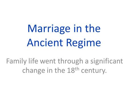 Marriage in the Ancient Regime Family life went through a significant change in the 18 th century.