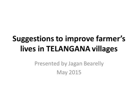 Suggestions to improve farmer's lives in TELANGANA villages Presented by Jagan Bearelly May 2015.