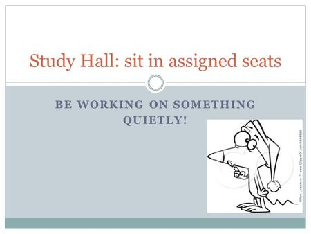 BE WORKING ON SOMETHING QUIETLY! Study Hall: sit in assigned seats.