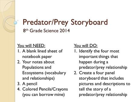 Predator/Prey Storyboard 8 th Grade Science 2014 You will NEED: 1.A blank lined sheet of notebook paper 2.Your notes about Populations and Ecosystems (vocabulary.