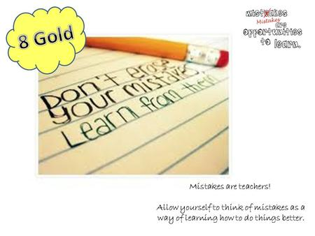 Mistakes are teachers! Allow yourself to think of mistakes as a way of learning how to do things better.