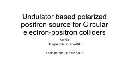 Undulator based polarized positron source for Circular electron-positron colliders Wei Gai Tsinghua University/ANL a seminar for IHEP, 4/8/2015.