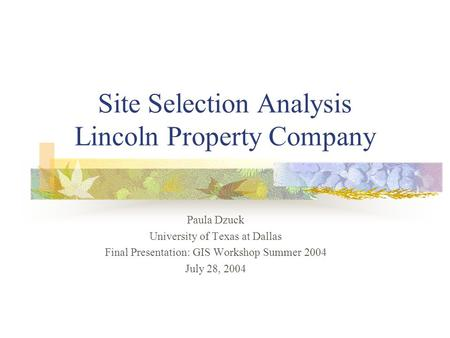 Site Selection Analysis Lincoln Property Company Paula Dzuck University of Texas at Dallas Final Presentation: GIS Workshop Summer 2004 July 28, 2004.