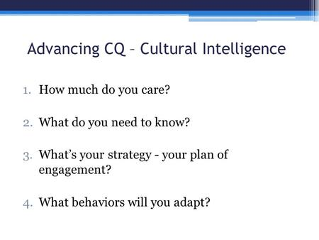 Advancing CQ – Cultural Intelligence 1.How much do you care? 2.What do you need to know? 3.What's your strategy - your plan of engagement? 4.What behaviors.