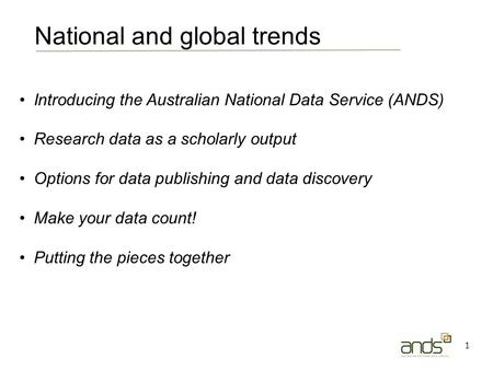 1 Introducing the Australian National Data Service (ANDS) Research data as a scholarly output Options for data publishing and data discovery Make your.