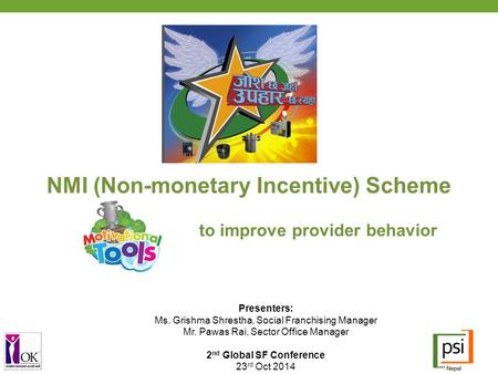 NMI (Non-monetary Incentive) Scheme to improve provider behavior Presenters: Ms. Grishma Shrestha, Social Franchising Manager Mr. Pawas Rai, Sector Office.