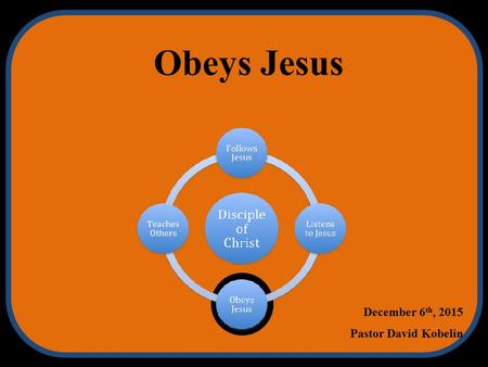 Obeys Jesus December 6 th, 2015 Pastor David Kobelin.