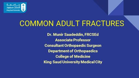 COMMON ADULT FRACTURES Dr. Munir Saadeddin, FRCSEd Associate Professor Consultant Orthopaedic Surgeon Department of Orthopaedics College of Medicine King.