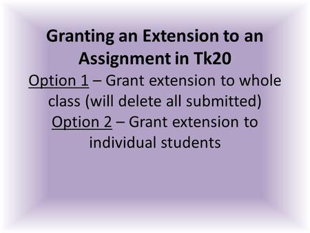 Granting an Extension to an Assignment in Tk20 Option 1 – Grant extension to whole class (will delete all submitted) Option 2 – Grant extension to individual.