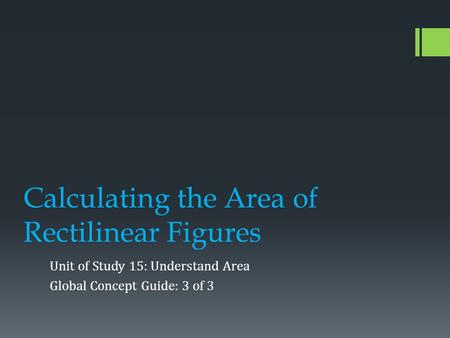 Calculating the Area of Rectilinear Figures Unit of Study 15: Understand Area Global Concept Guide: 3 of 3.