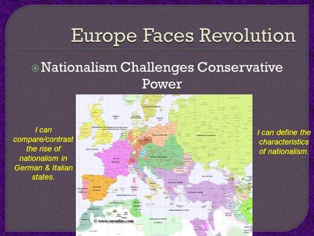  Nationalism Challenges Conservative Power I can compare/contrast the rise of nationalism in German & Italian states. I can define the characteristics.